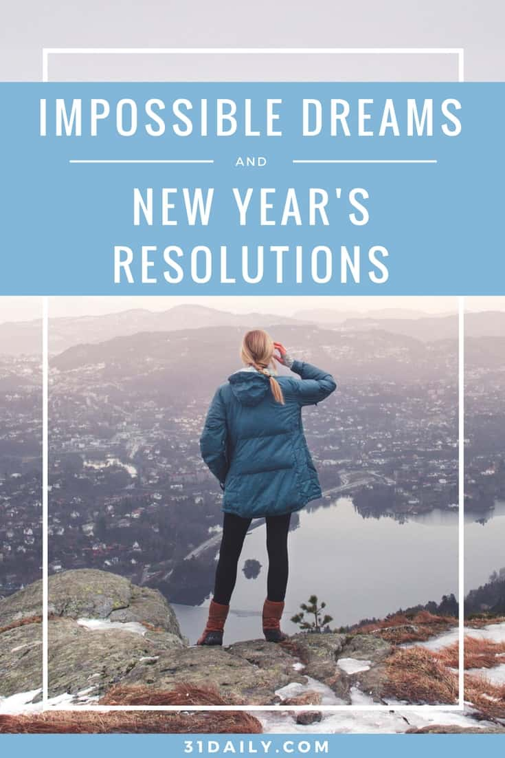 Impossible Dreams and New Year's Resolutions | 31Daily.com