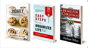 Books by author and publisher Stephanie Wilson: 31Daily Cookbook, Easy Steps to an Organized Life, and Home for Christmas